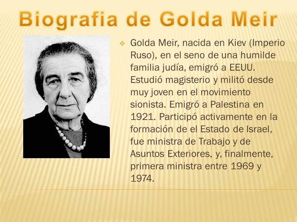 Golda Meir, nacida en Kiev (Imperio Ruso), en el seno de una humilde familia judía, emigró a EEUU. Estudió magisterio y militó desde muy joven en el m