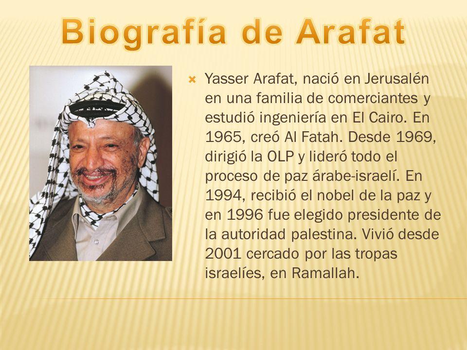 Yasser Arafat, nació en Jerusalén en una familia de comerciantes y estudió ingeniería en El Cairo. En 1965, creó Al Fatah. Desde 1969, dirigió la OLP