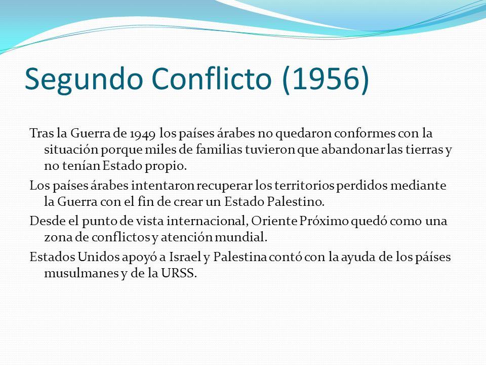 Segundo Conflicto (1956) Tras la Guerra de 1949 los países árabes no quedaron conformes con la situación porque miles de familias tuvieron que abandon