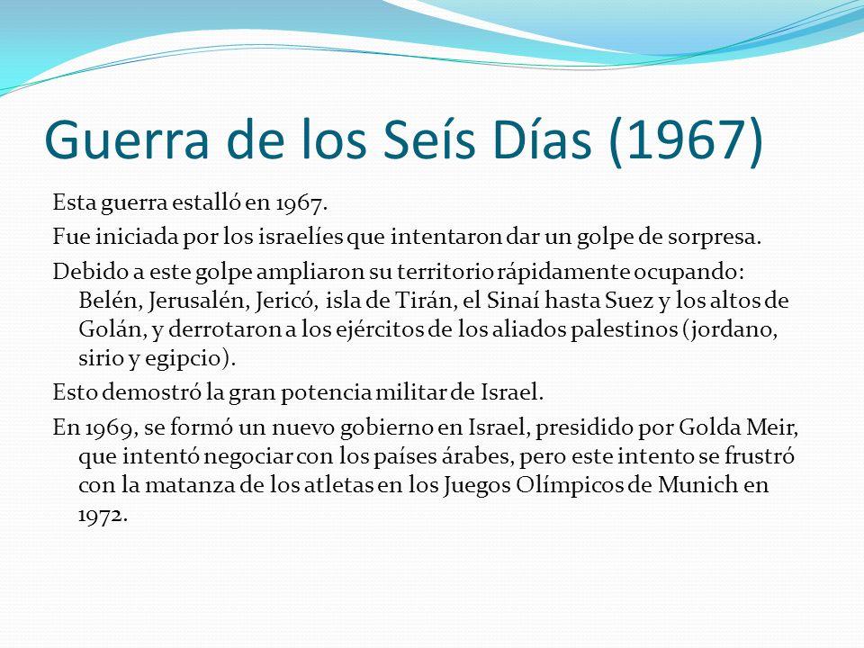Guerra de los Seís Días (1967) Esta guerra estalló en 1967. Fue iniciada por los israelíes que intentaron dar un golpe de sorpresa. Debido a este golp