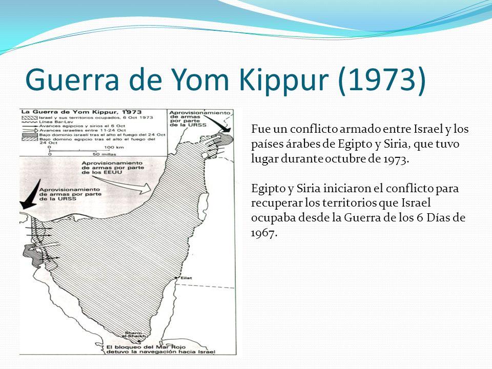 Guerra de Yom Kippur (1973) Fue un conflicto armado entre Israel y los países árabes de Egipto y Siria, que tuvo lugar durante octubre de 1973. Egipto