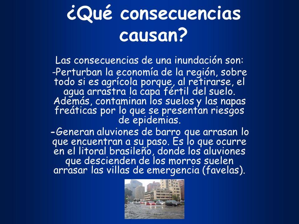¿Qué consecuencias causan? Las consecuencias de una inundación son: -Perturban la economía de la región, sobre todo si es agrícola porque, al retirars