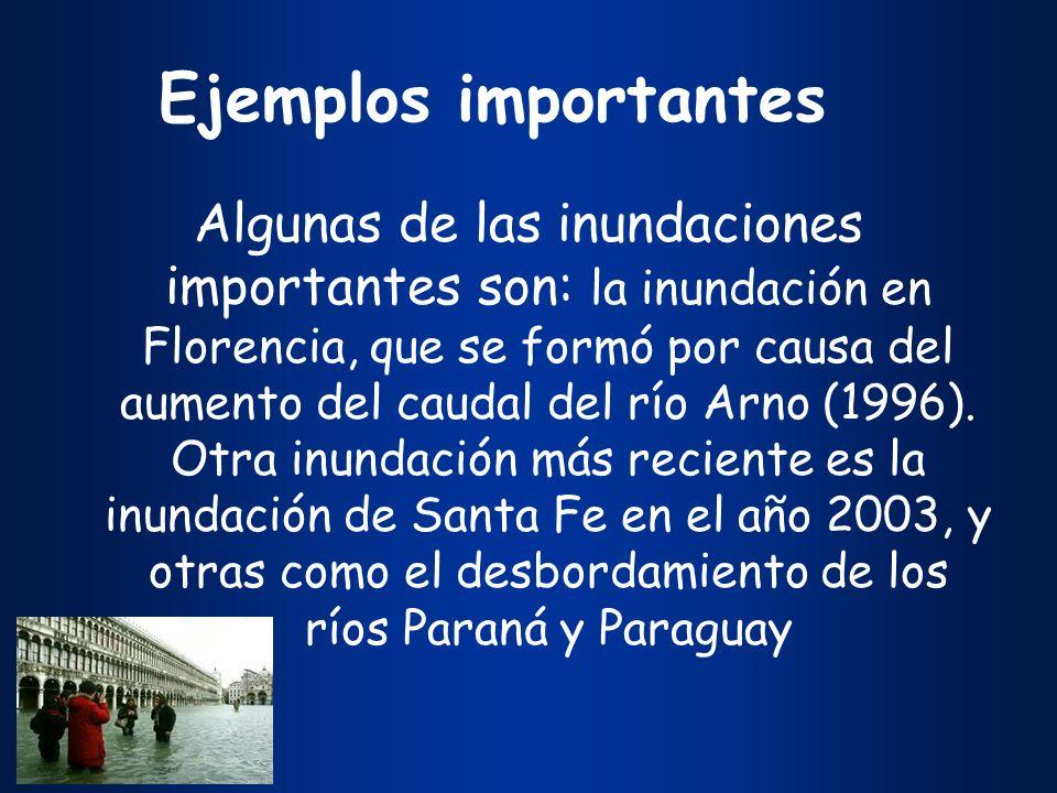 Ejemplos importantes Algunas de las inundaciones importantes son: la inundación en Florencia, que se formó por causa del aumento del caudal del río Ar