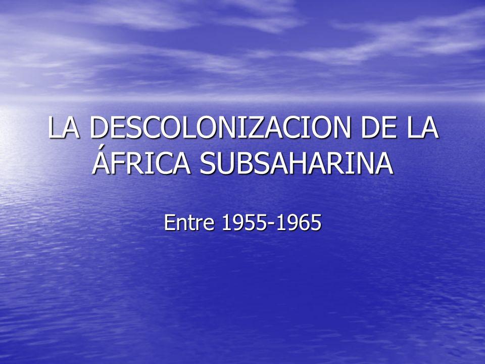 LA DESCOLONIZACION DE LA ÁFRICA SUBSAHARINA Entre 1955-1965