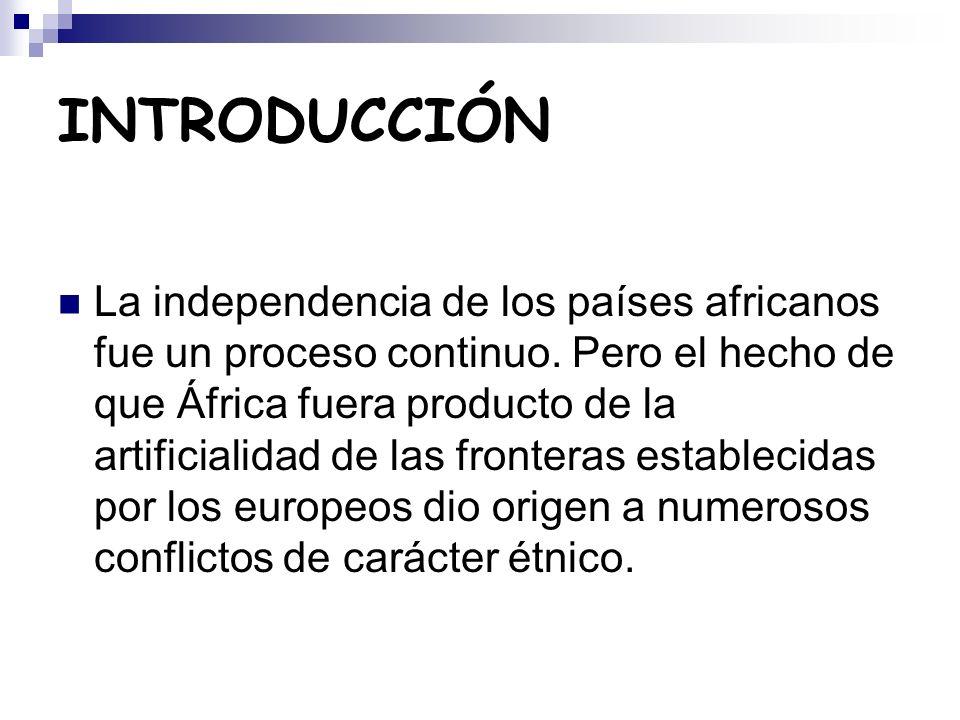 INTRODUCCIÓN La independencia de los países africanos fue un proceso continuo. Pero el hecho de que África fuera producto de la artificialidad de las