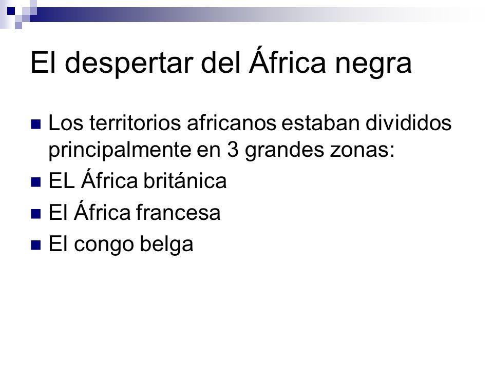 El despertar del África negra Los territorios africanos estaban divididos principalmente en 3 grandes zonas: EL África británica El África francesa El