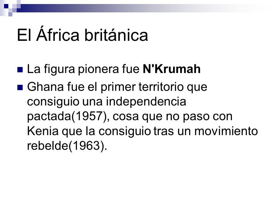 El África británica La figura pionera fue N'Krumah Ghana fue el primer territorio que consiguio una independencia pactada(1957), cosa que no paso con