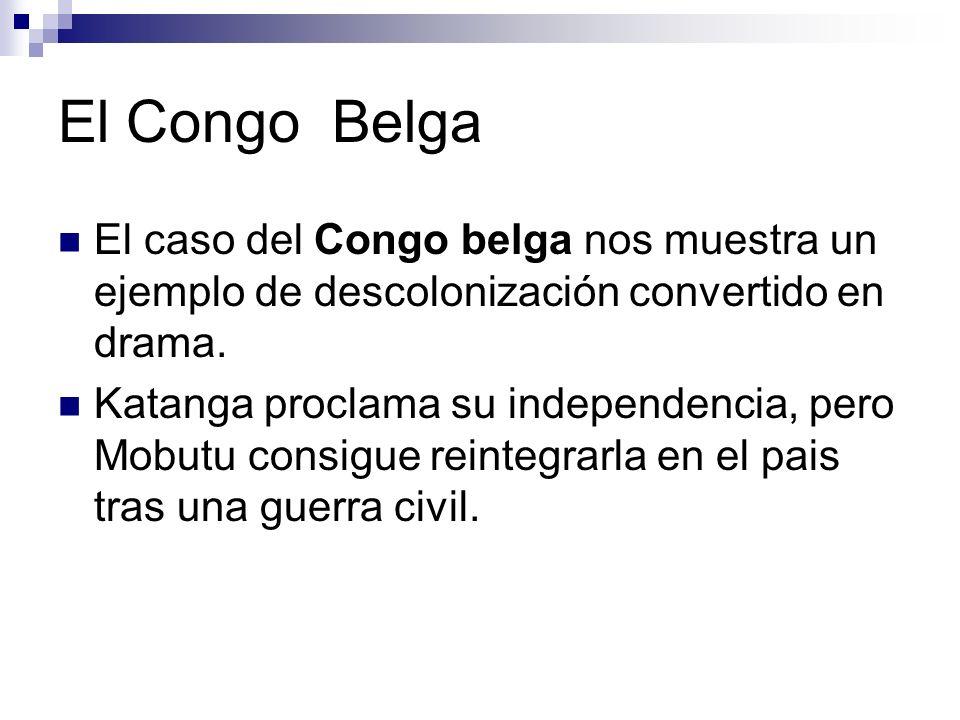 El Congo Belga El caso del Congo belga nos muestra un ejemplo de descolonización convertido en drama. Katanga proclama su independencia, pero Mobutu c