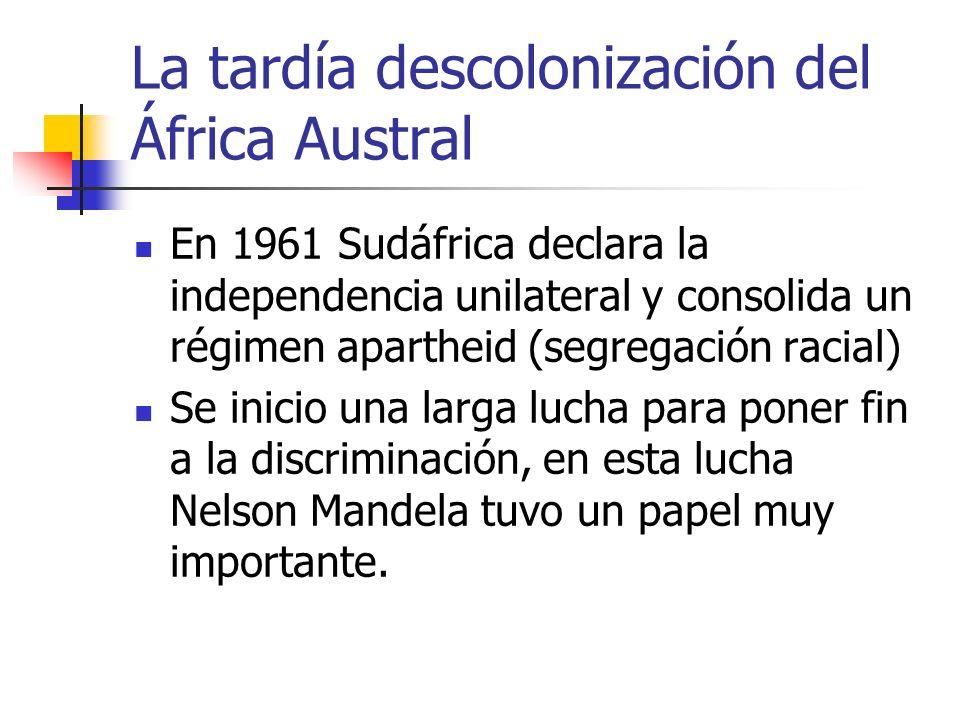 La tardía descolonización del África Austral En 1961 Sudáfrica declara la independencia unilateral y consolida un régimen apartheid (segregación racia