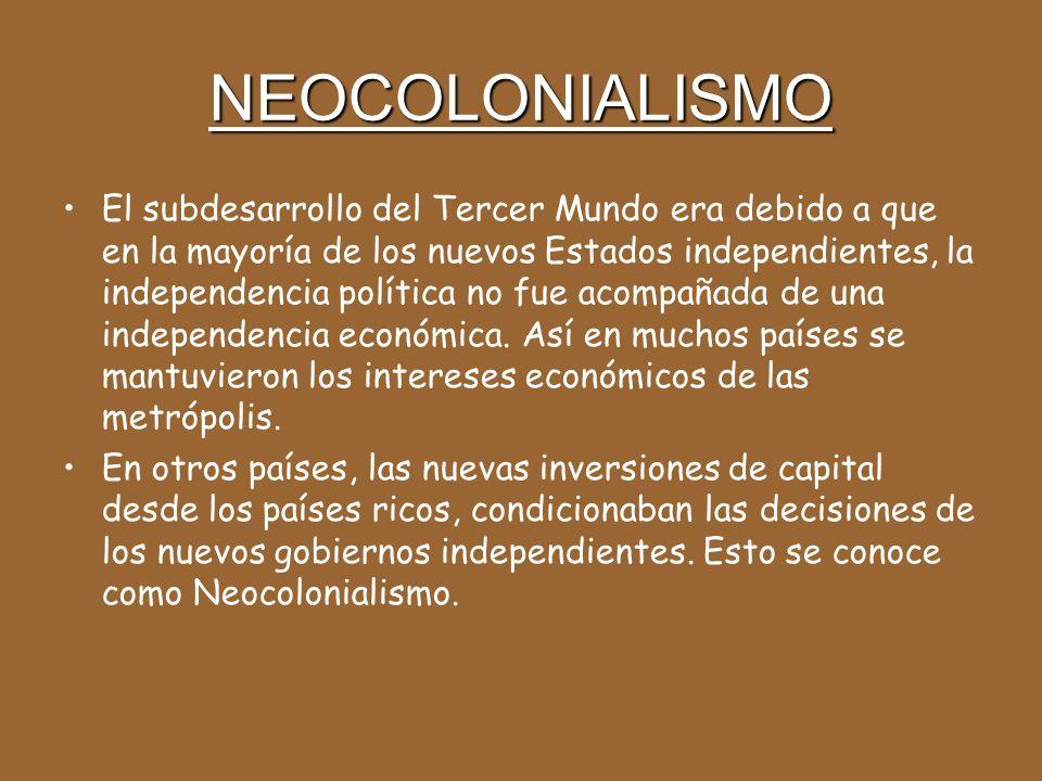 NEOCOLONIALISMO El subdesarrollo del Tercer Mundo era debido a que en la mayoría de los nuevos Estados independientes, la independencia política no fue acompañada de una independencia económica.