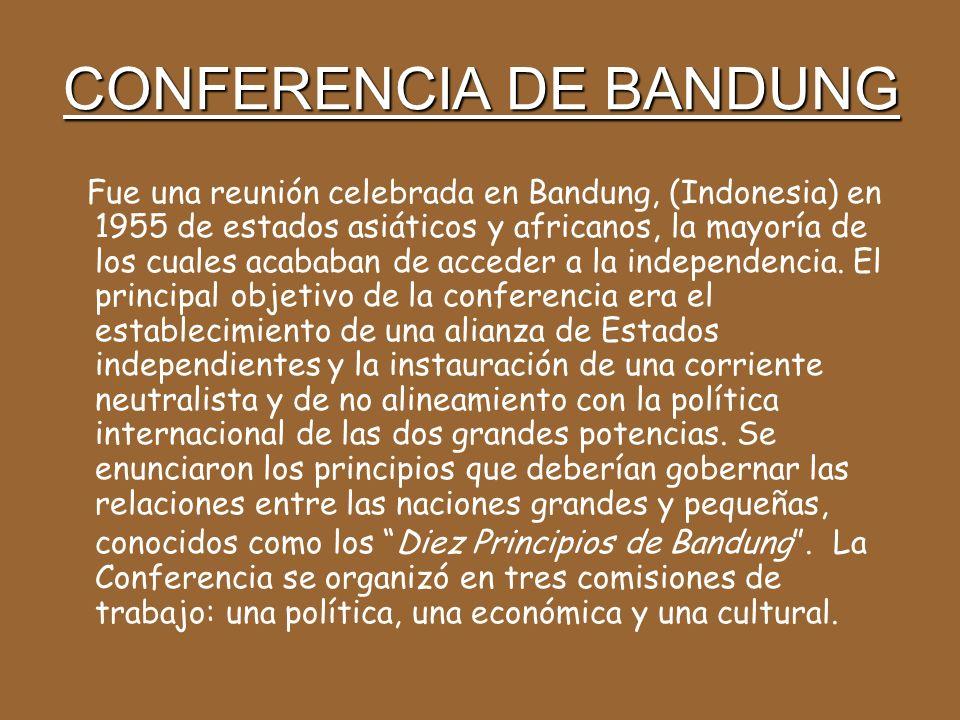 CONFERENCIA DE BANDUNG Fue una reunión celebrada en Bandung, (Indonesia) en 1955 de estados asiáticos y africanos, la mayoría de los cuales acababan de acceder a la independencia.