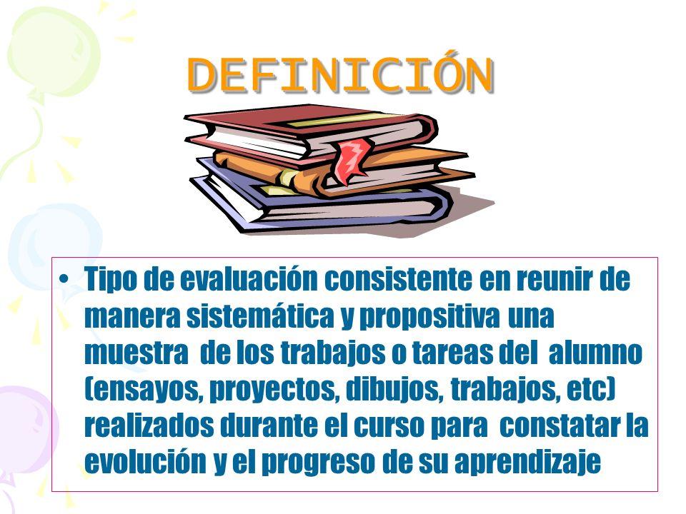 DEFINICIÓNDEFINICIÓN Tipo de evaluación consistente en reunir de manera sistemática y propositiva una muestra de los trabajos o tareas del alumno (ens