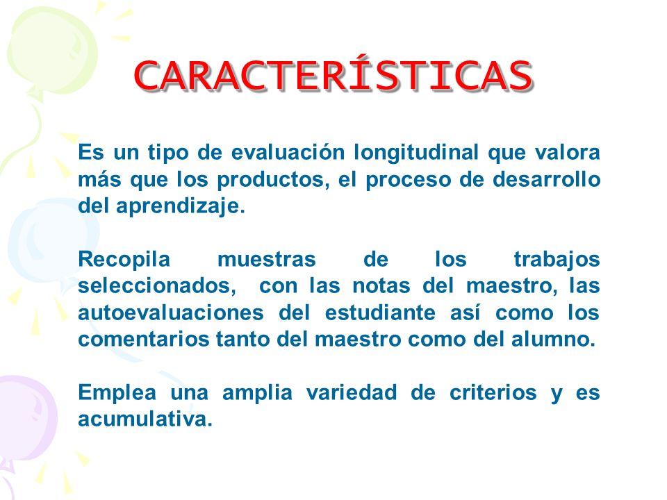 CARACTERÍSTICASCARACTERÍSTICAS Es un tipo de evaluación longitudinal que valora más que los productos, el proceso de desarrollo del aprendizaje. Recop