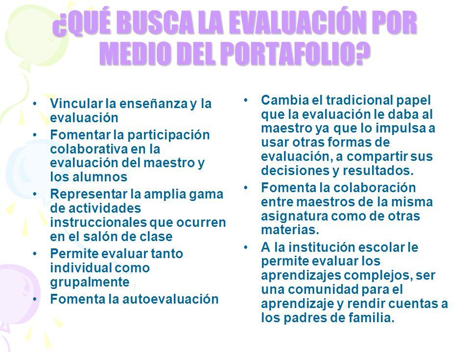 ¿QUÉ BUSCA LA EVALUACIÓN POR MEDIO DEL PORTAFOLIO? Vincular la enseñanza y la evaluación Fomentar la participación colaborativa en la evaluación del m