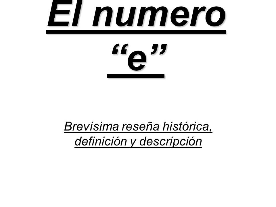 El origen del numero e, o Numero de Euler, o constante de Napier Fue descubierto por Leonhard Euler El numero e es un numero real, trascendental e irracional.