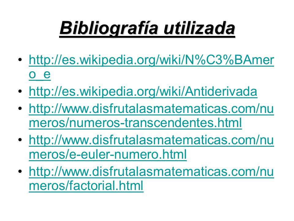 Bibliografía utilizada http://es.wikipedia.org/wiki/N%C3%BAmer o_ehttp://es.wikipedia.org/wiki/N%C3%BAmer o_e http://es.wikipedia.org/wiki/Antiderivad