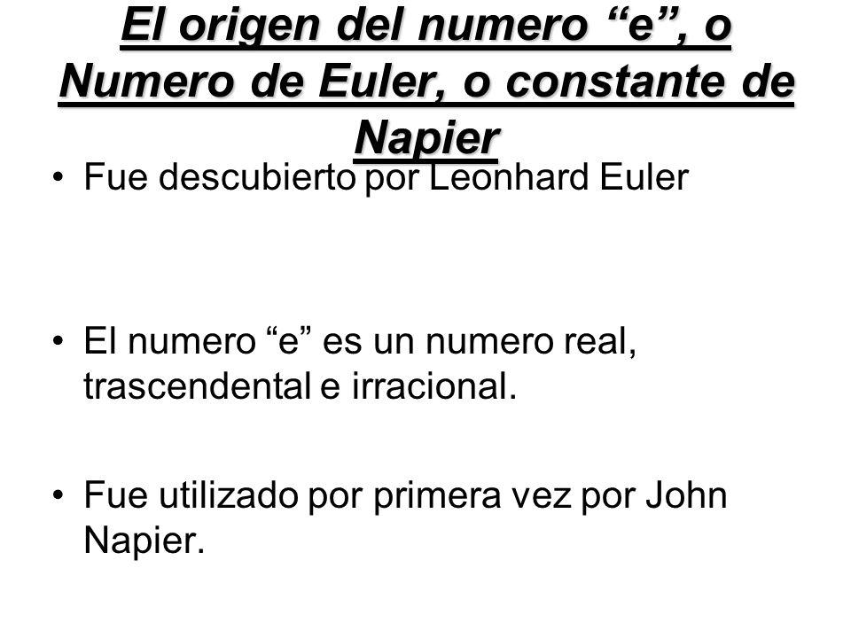 El origen del numero e, o Numero de Euler, o constante de Napier Fue descubierto por Leonhard Euler El numero e es un numero real, trascendental e irr