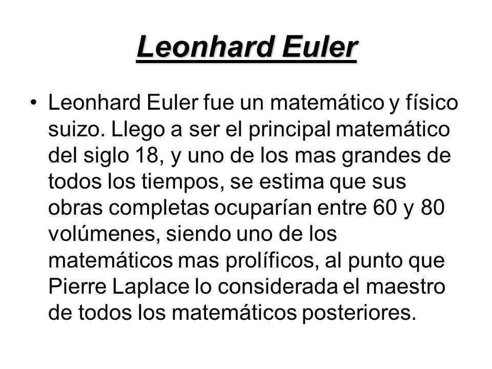 Leonhard Euler Leonhard Euler fue un matemático y físico suizo. Llego a ser el principal matemático del siglo 18, y uno de los mas grandes de todos lo