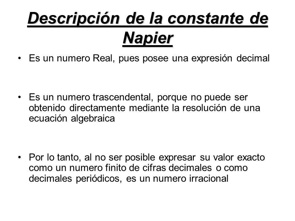 Descripción de la constante de Napier Es un numero Real, pues posee una expresión decimal Es un numero trascendental, porque no puede ser obtenido dir