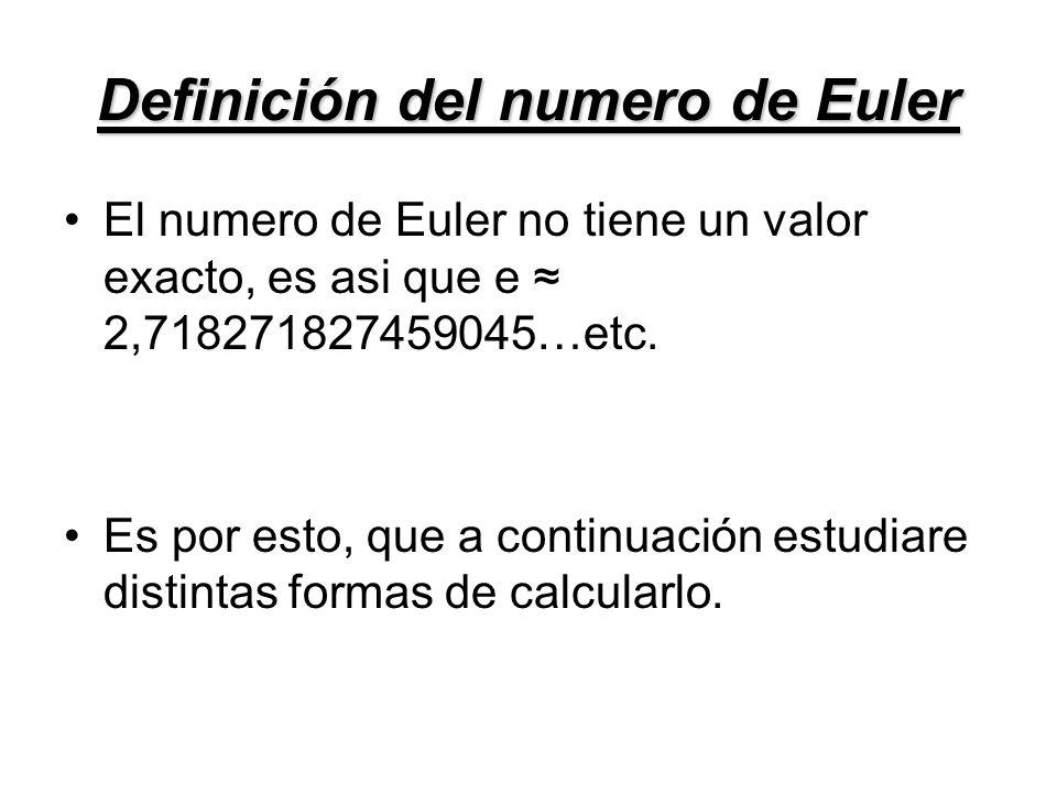 Definición del numero de Euler El numero de Euler no tiene un valor exacto, es asi que e 2,718271827459045…etc. Es por esto, que a continuación estudi