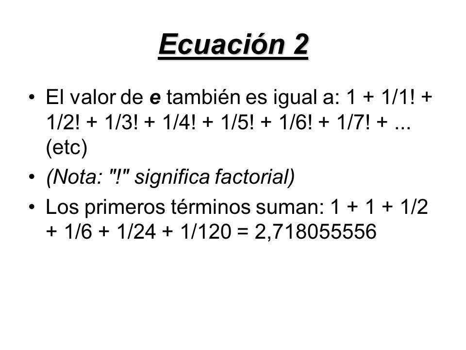 Ecuación 2 El valor de e también es igual a: 1 + 1/1! + 1/2! + 1/3! + 1/4! + 1/5! + 1/6! + 1/7! +... (etc) (Nota: