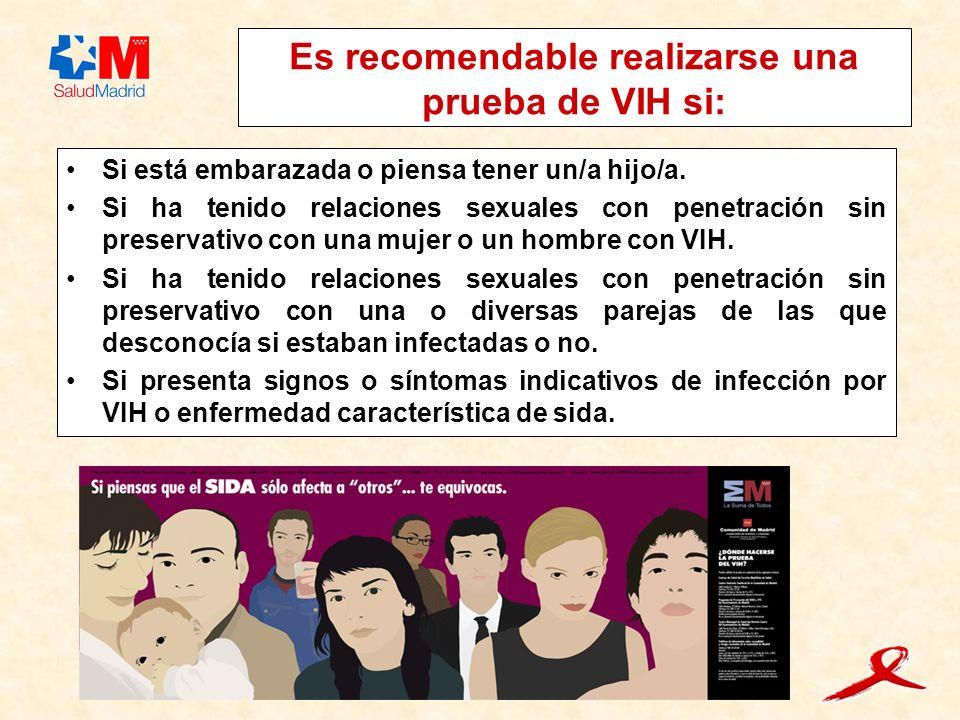 Es recomendable realizarse una prueba de VIH si: Si está embarazada o piensa tener un/a hijo/a. Si ha tenido relaciones sexuales con penetración sin p