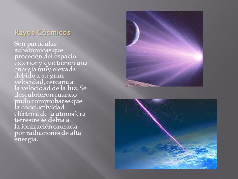 Rayos Cósmicos Son partículas subatómicas que proceden del espacio exterior y que tienen una energía muy elevada debido a su gran velocidad, cercana a