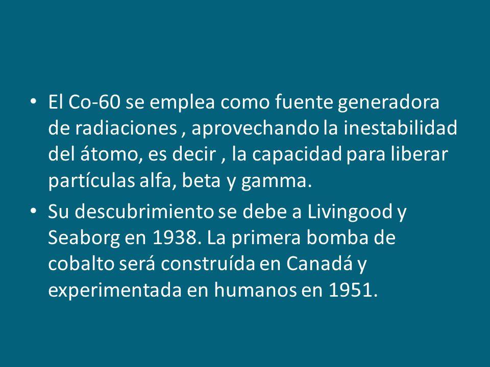 El Co-60 se emplea como fuente generadora de radiaciones, aprovechando la inestabilidad del átomo, es decir, la capacidad para liberar partículas alfa
