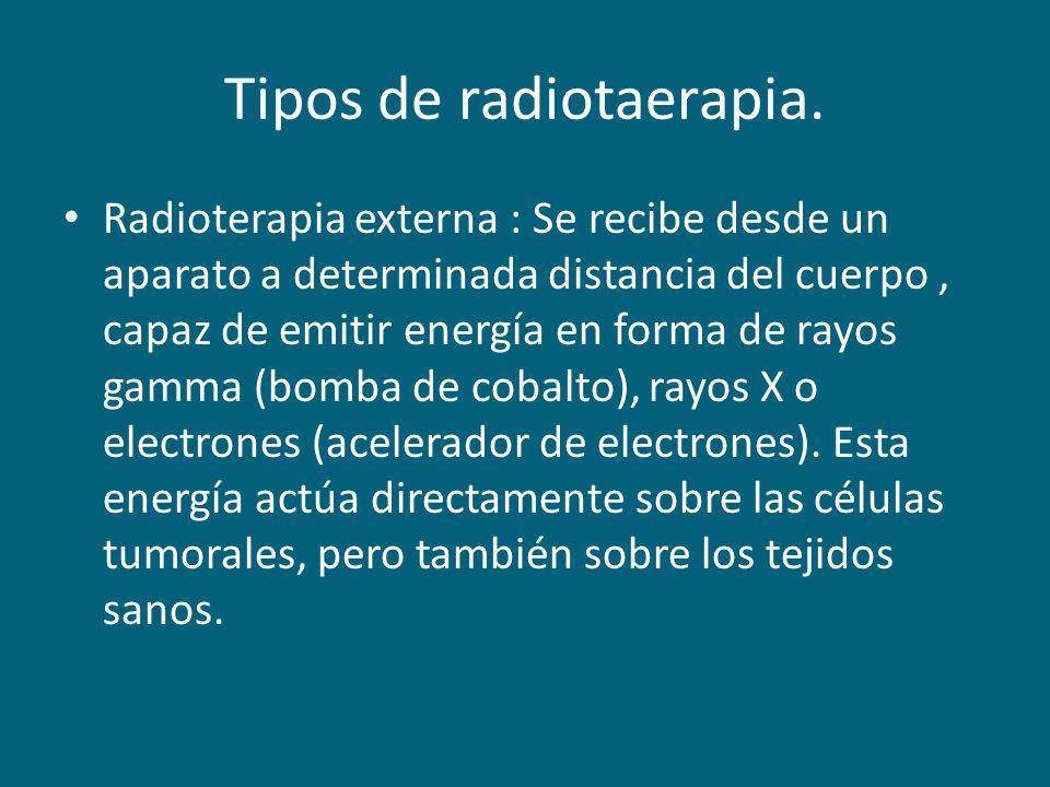 Tipos de radiotaerapia. Radioterapia externa : Se recibe desde un aparato a determinada distancia del cuerpo, capaz de emitir energía en forma de rayo