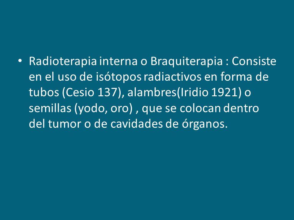 Radioterapia interna o Braquiterapia : Consiste en el uso de isótopos radiactivos en forma de tubos (Cesio 137), alambres(Iridio 1921) o semillas (yod