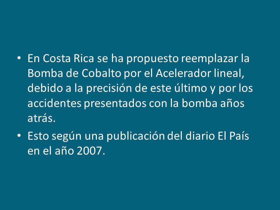 En Costa Rica se ha propuesto reemplazar la Bomba de Cobalto por el Acelerador lineal, debido a la precisión de este último y por los accidentes prese