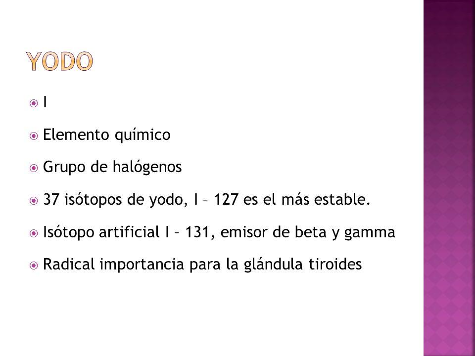 I Elemento químico Grupo de halógenos 37 isótopos de yodo, I – 127 es el más estable. Isótopo artificial I – 131, emisor de beta y gamma Radical impor