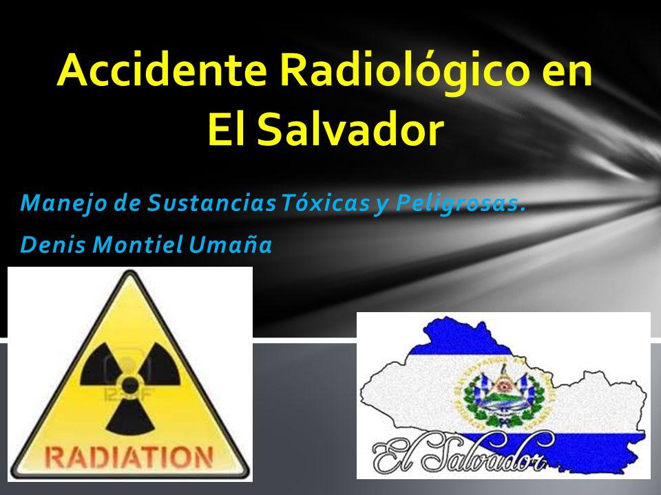 Manejo de Sustancias Tóxicas y Peligrosas. Denis Montiel Umaña Accidente Radiológico en El Salvador