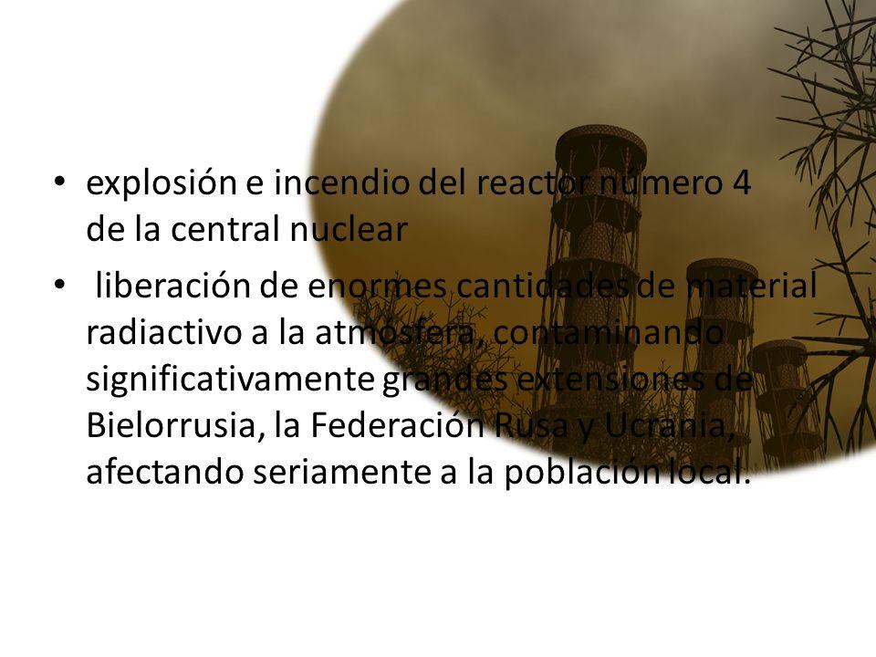 explosión e incendio del reactor número 4 de la central nuclear liberación de enormes cantidades de material radiactivo a la atmósfera, contaminando s