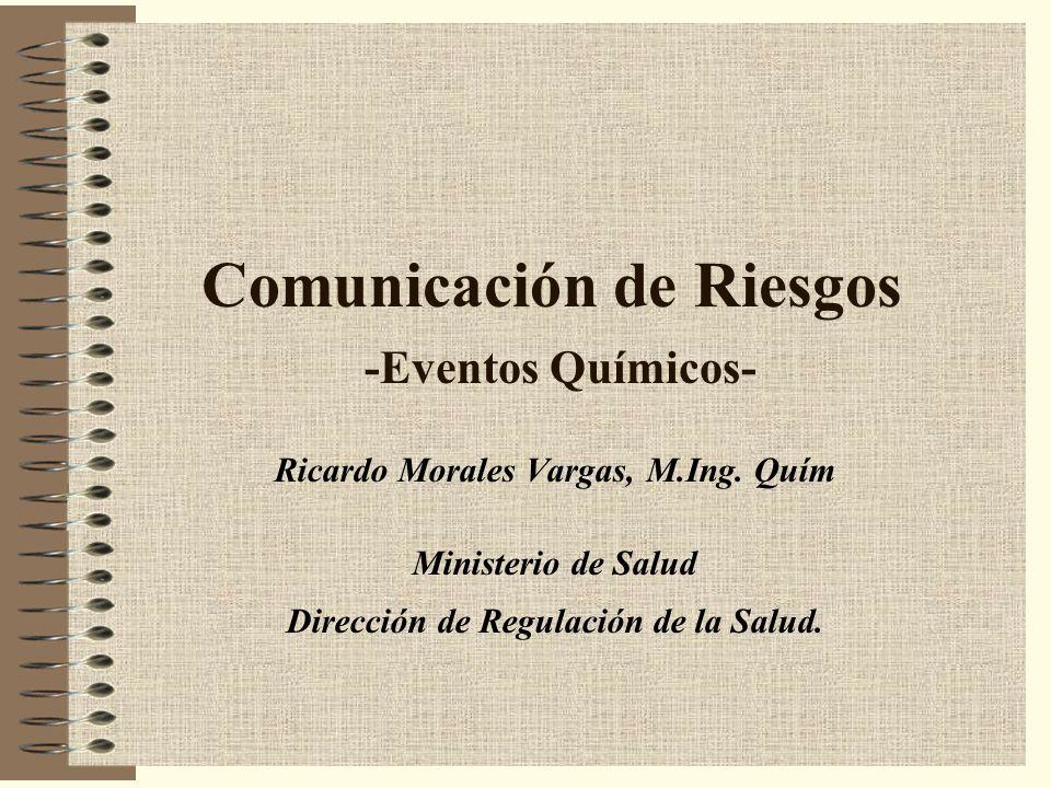 Comunicación de Riesgos -Eventos Químicos- Ricardo Morales Vargas, M.Ing. Quím Ministerio de Salud Dirección de Regulación de la Salud.