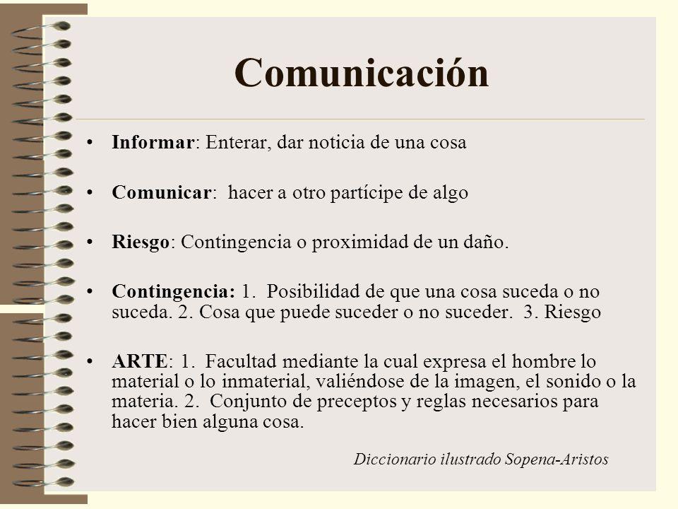 Comunicación Informar: Enterar, dar noticia de una cosa Comunicar: hacer a otro partícipe de algo Riesgo: Contingencia o proximidad de un daño. Contin