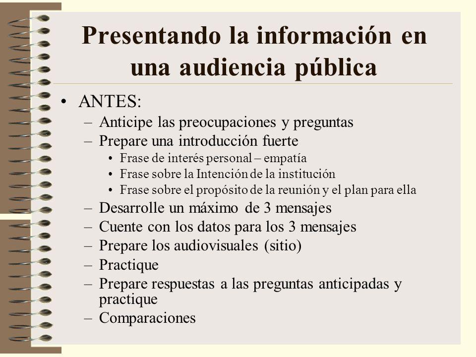 Presentando la información en una audiencia pública ANTES: –Anticipe las preocupaciones y preguntas –Prepare una introducción fuerte Frase de interés