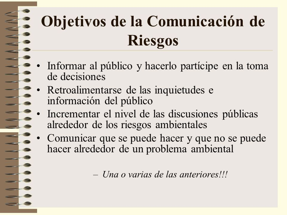 Objetivos de la Comunicación de Riesgos Informar al público y hacerlo partícipe en la toma de decisiones Retroalimentarse de las inquietudes e informa