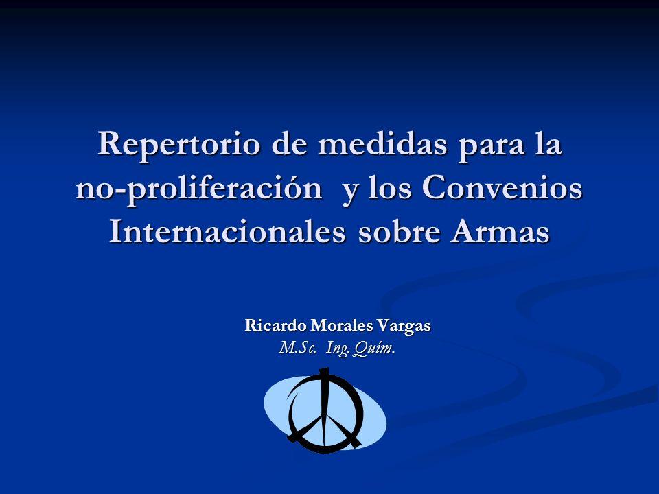 Repertorio de medidas para la no-proliferación y los Convenios Internacionales sobre Armas Ricardo Morales Vargas M.Sc. Ing. Quím.