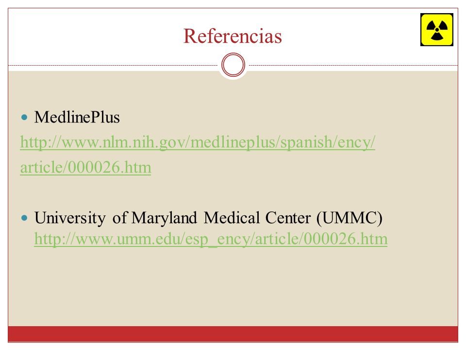 Referencias MedlinePlus http://www.nlm.nih.gov/medlineplus/spanish/ency/ article/000026.htm University of Maryland Medical Center (UMMC) http://www.um