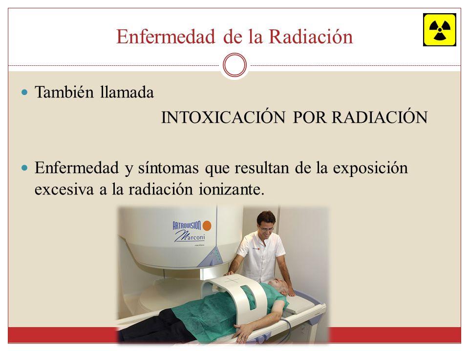 Enfermedad de la Radiación También llamada INTOXICACIÓN POR RADIACIÓN Enfermedad y síntomas que resultan de la exposición excesiva a la radiación ioni