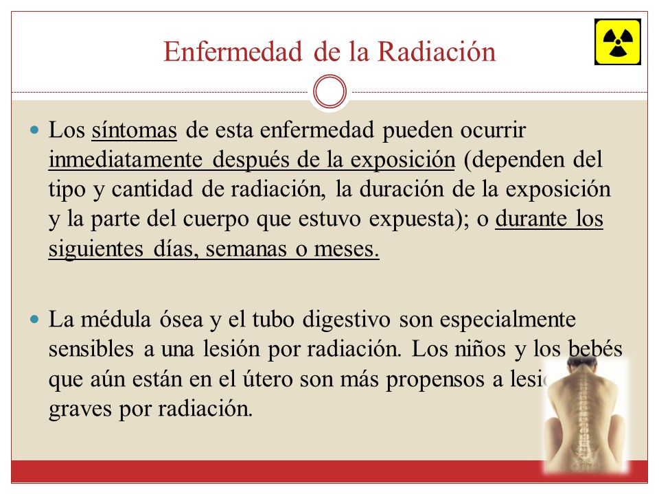 Enfermedad de la Radiación Los síntomas de esta enfermedad pueden ocurrir inmediatamente después de la exposición (dependen del tipo y cantidad de rad