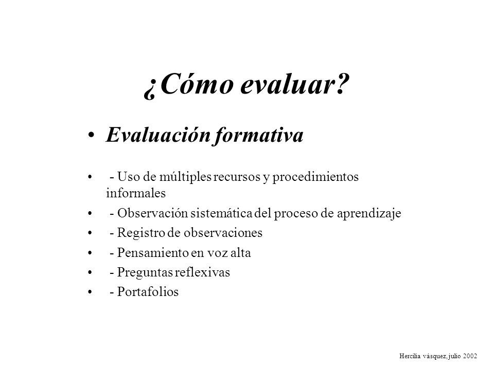 ¿Cómo evaluar? Evaluación formativa - Uso de múltiples recursos y procedimientos informales - Observación sistemática del proceso de aprendizaje - Reg
