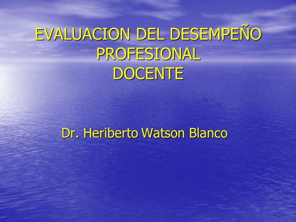 EVALUACION DEL DESEMPEÑO PROFESIONAL DOCENTE Dr. Heriberto Watson Blanco
