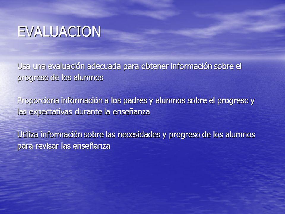 EVALUACION Usa una evaluación adecuada para obtener información sobre el progreso de los alumnos Proporciona información a los padres y alumnos sobre