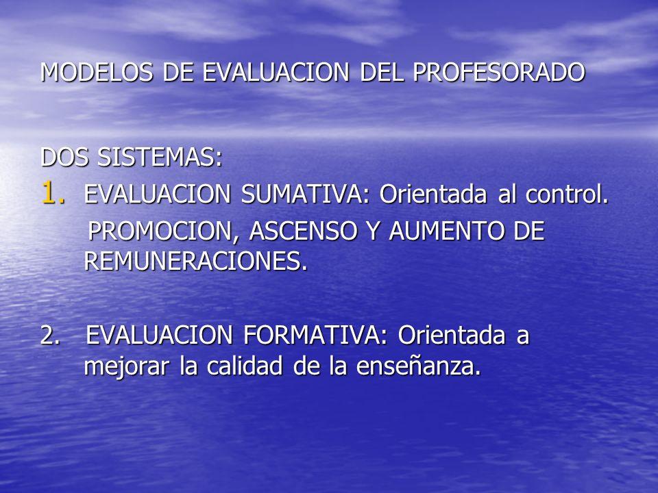 MODELOS DE EVALUACION DEL PROFESORADO DOS SISTEMAS: 1. EVALUACION SUMATIVA: Orientada al control. PROMOCION, ASCENSO Y AUMENTO DE REMUNERACIONES. PROM