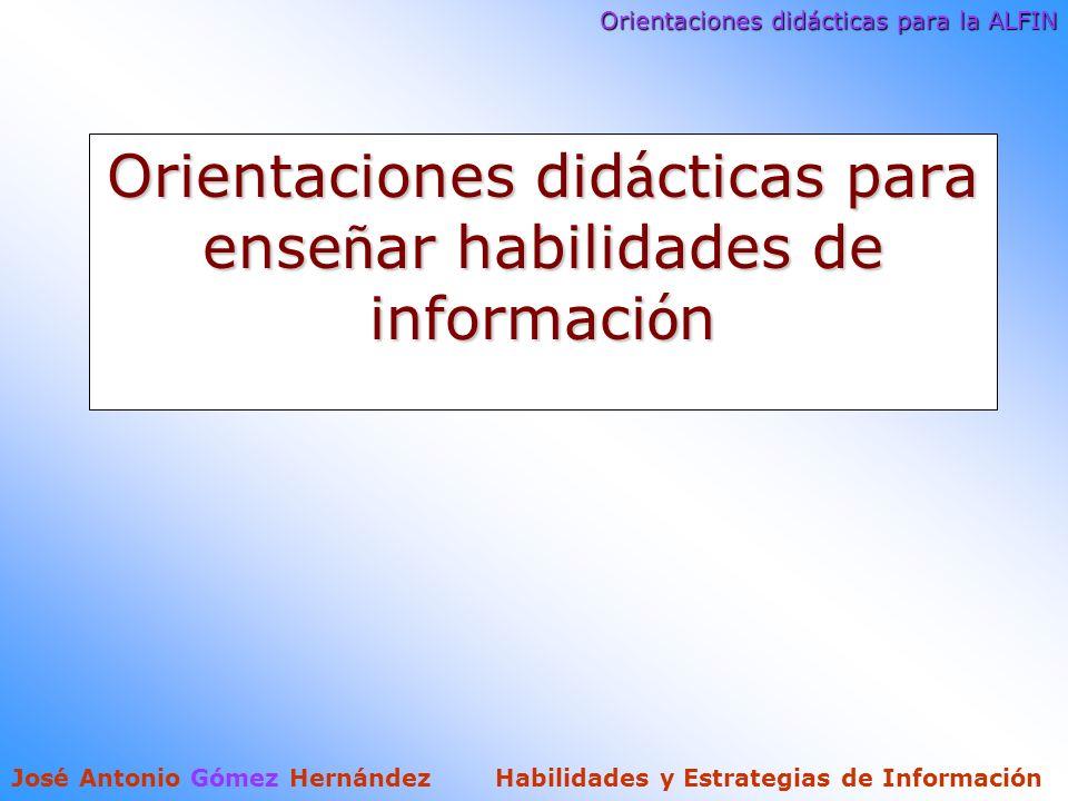 Orientaciones didácticas para la ALFIN José Antonio Gómez Hernández Habilidades y Estrategias de Información Orientaciones did á cticas para ense ñ ar habilidades de informaci ó n