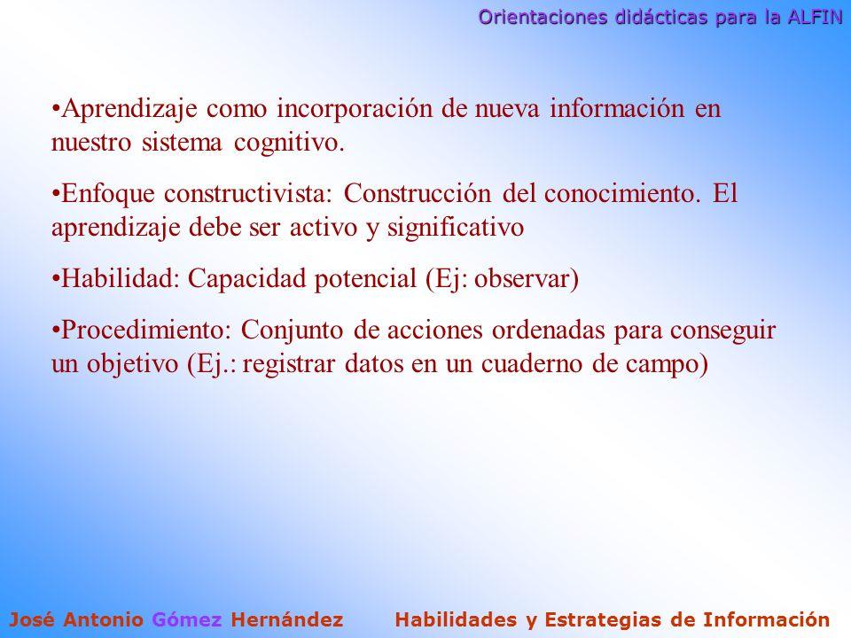 Orientaciones didácticas para la ALFIN José Antonio Gómez Hernández Habilidades y Estrategias de Información Aprendizaje como incorporación de nueva información en nuestro sistema cognitivo.