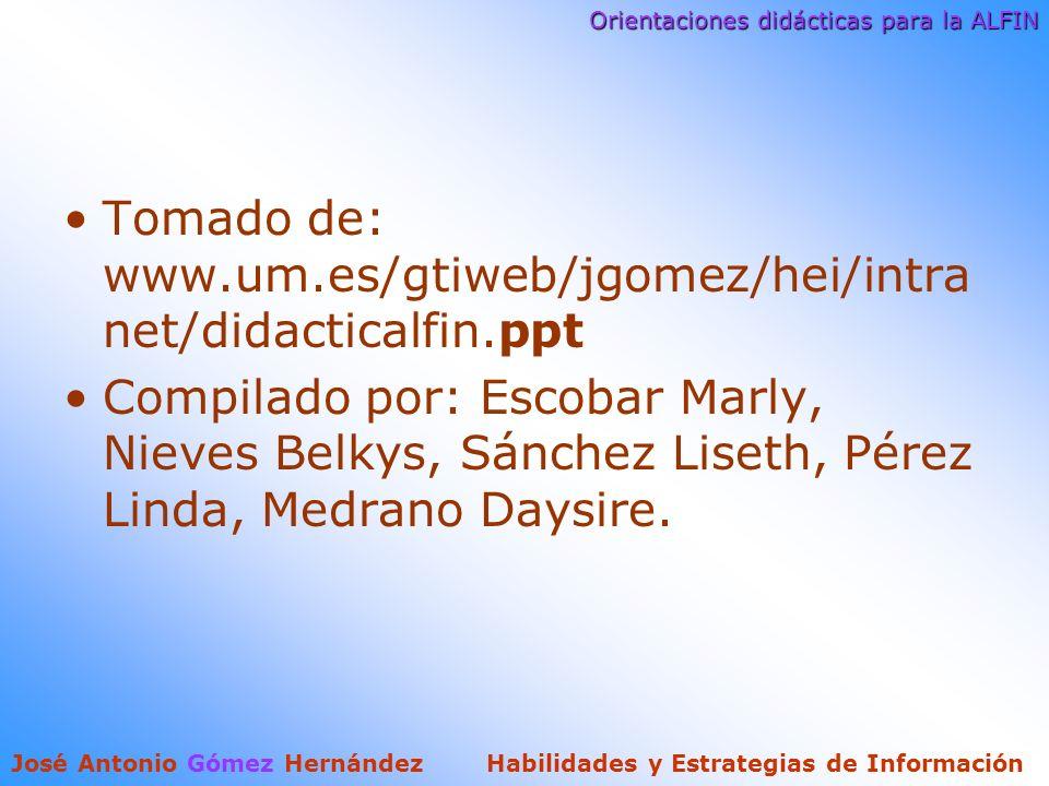 Orientaciones didácticas para la ALFIN José Antonio Gómez Hernández Habilidades y Estrategias de Información Tomado de: www.um.es/gtiweb/jgomez/hei/intra net/didacticalfin.ppt Compilado por: Escobar Marly, Nieves Belkys, Sánchez Liseth, Pérez Linda, Medrano Daysire.