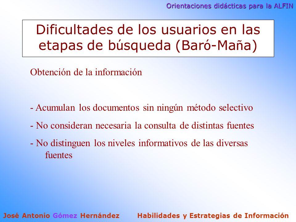 Orientaciones didácticas para la ALFIN José Antonio Gómez Hernández Habilidades y Estrategias de Información Dificultades de los usuarios en las etapas de b ú squeda (Bar ó -Ma ñ a) Obtención de la información - Acumulan los documentos sin ningún método selectivo - No consideran necesaria la consulta de distintas fuentes - No distinguen los niveles informativos de las diversas fuentes
